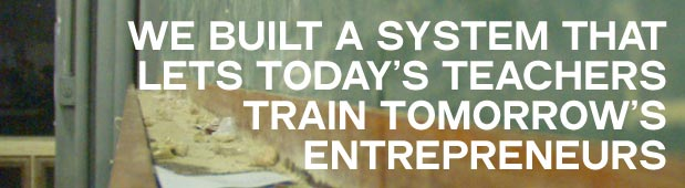 We built a system that lets today's teachers train tomorrow's entrepreneurs.